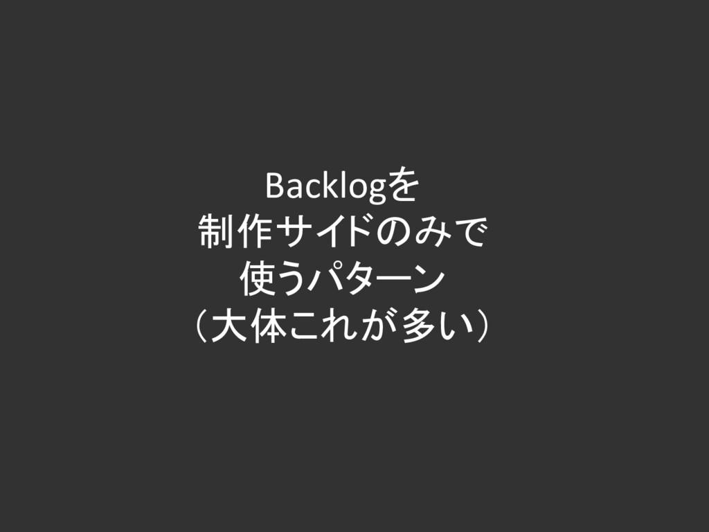 Backlogを 制作サイドのみで 使うパターン (大体これが多い)