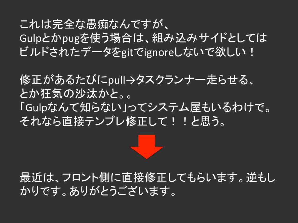 これは完全な愚痴なんですが、 Gulpとかpugを使う場合は、組み込みサイドとしては ビルドさ...