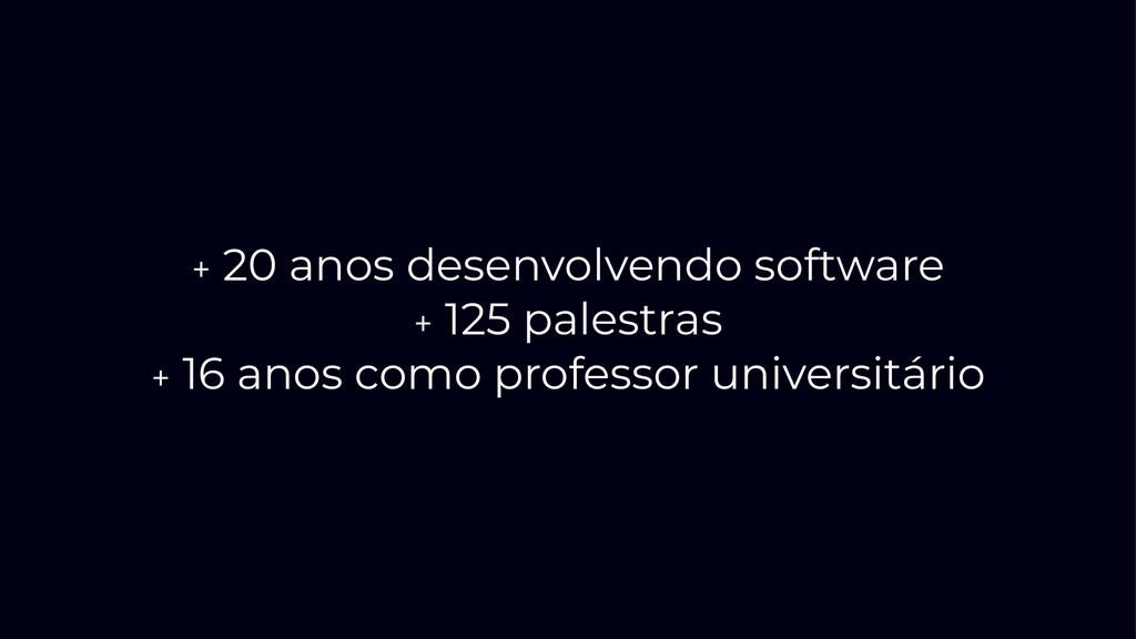+ 20 anos desenvolvendo software + 125 palestra...