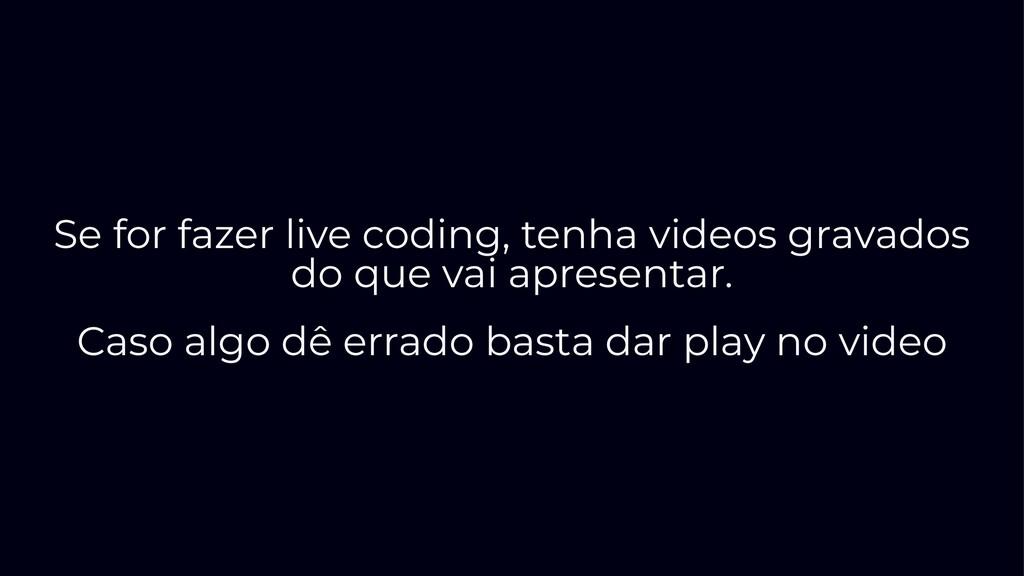 Se for fazer live coding, tenha videos gravados...