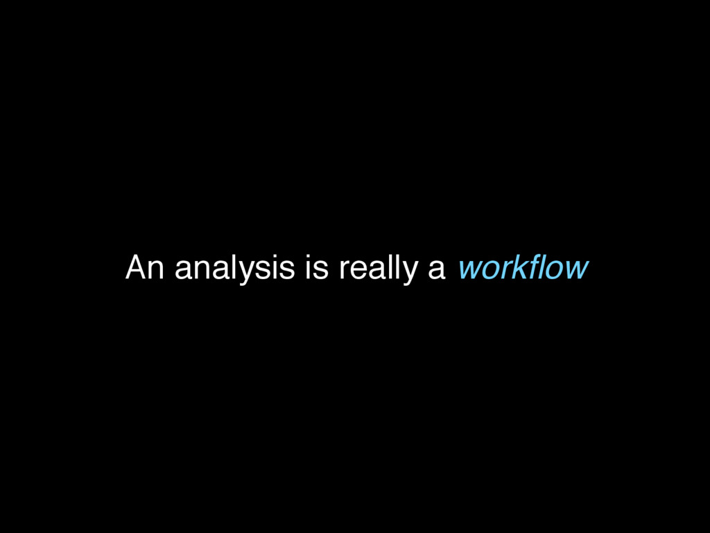 An analysis is really a workflow