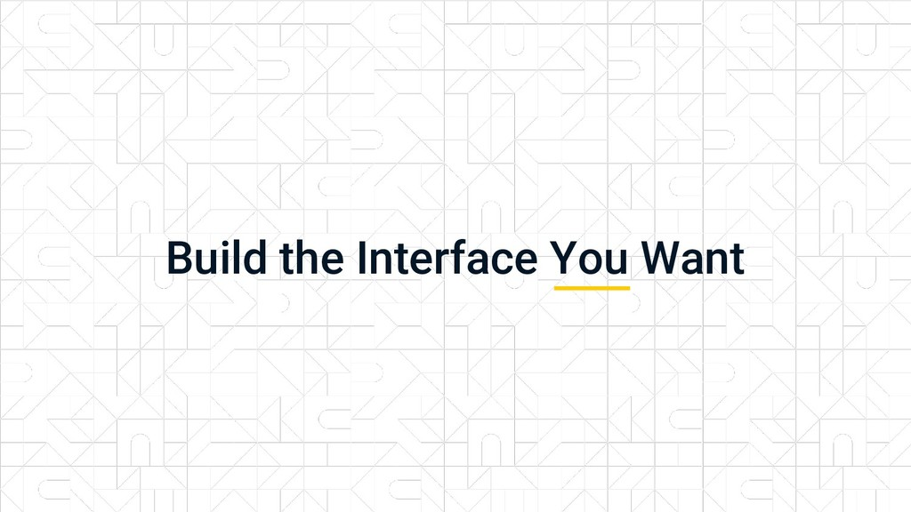 Build the Interface You Want