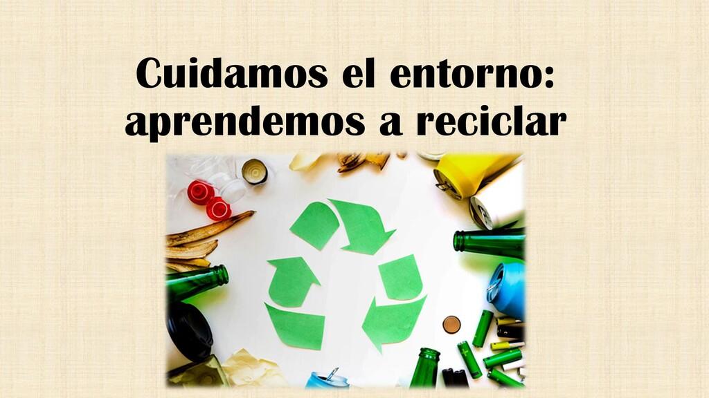 Cuidamos el entorno: aprendemos a reciclar
