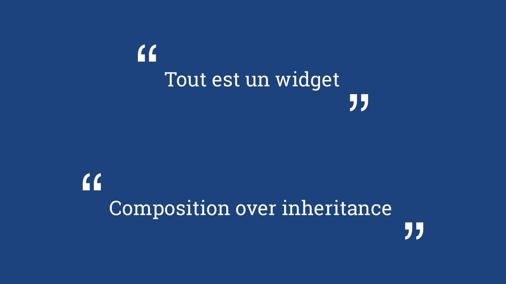 "Tout est un widget "" "" Composition over inherit..."