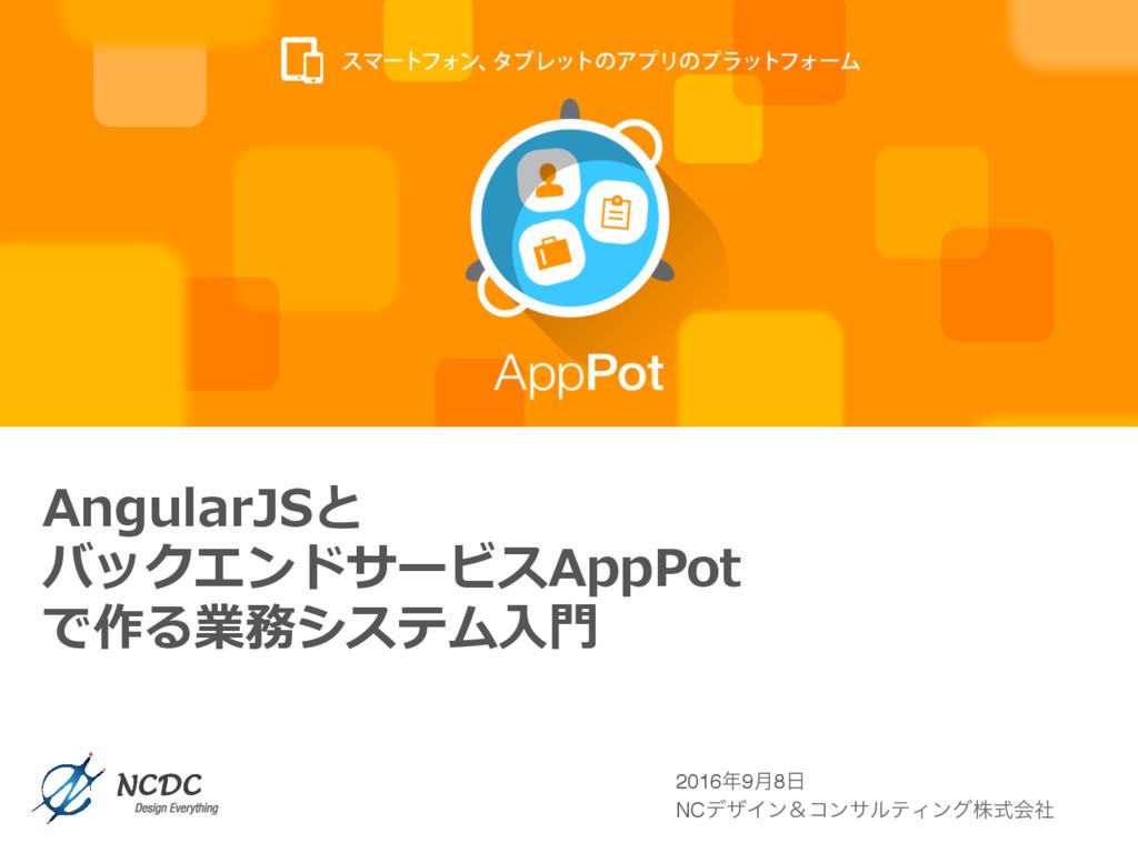 AngularJSと バックエンドサービスAppPot で作る業務システム⼊⾨ 20169݄...
