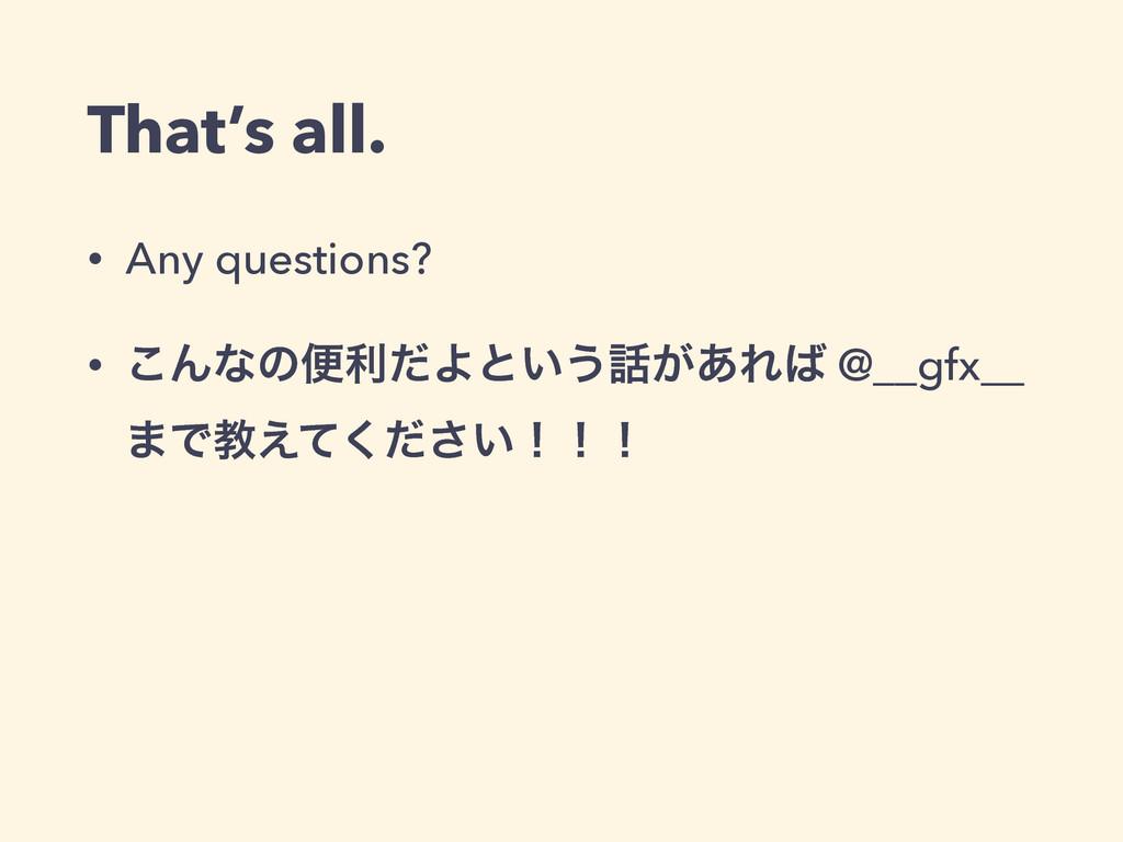 That's all. • Any questions? • ͜ΜͳͷศརͩΑͱ͍͏͕͋Ε...