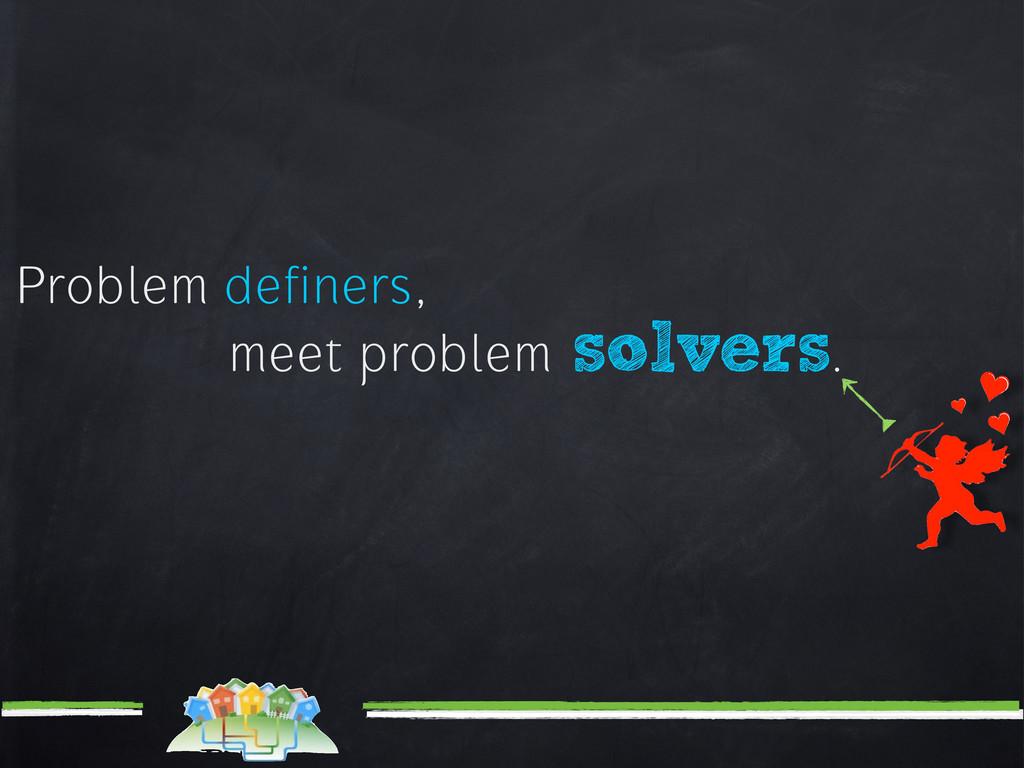 Problem definers, meet problem solvers.