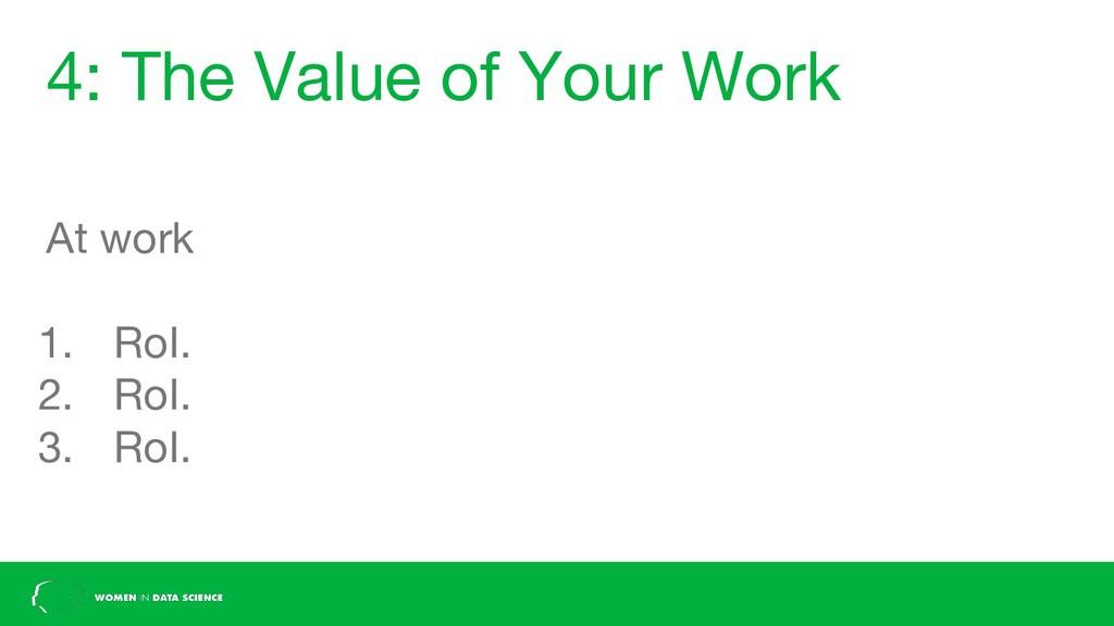 4: The Value of Your Work At work 1. RoI. 2. Ro...
