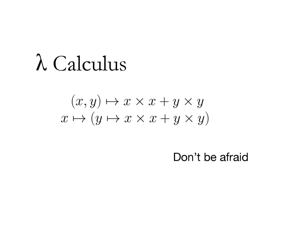λ Calculus Don't be afraid (x, y) → x × x + y ×...