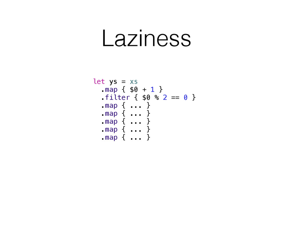 Laziness let ys = xs .map { $0 + 1 } .filter { ...