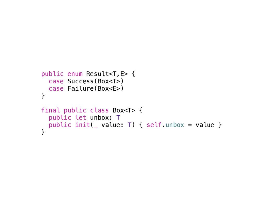 public enum Result<T,E> { case Success(Box<T>) ...
