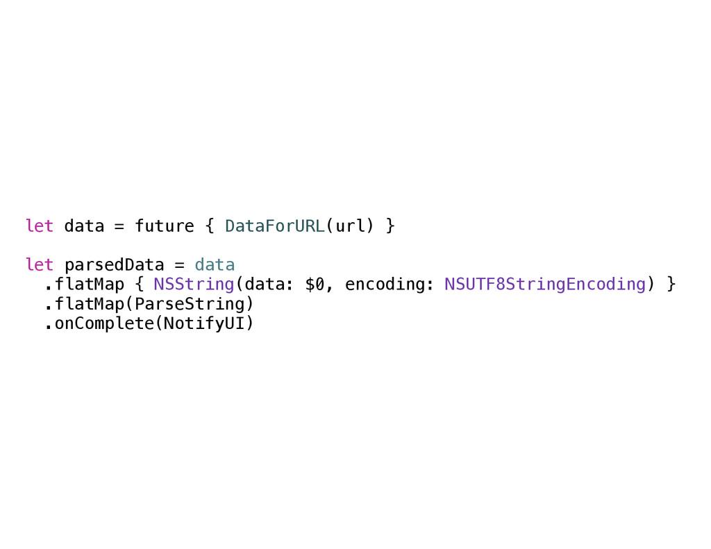 let data = future { DataForURL(url) } let parse...
