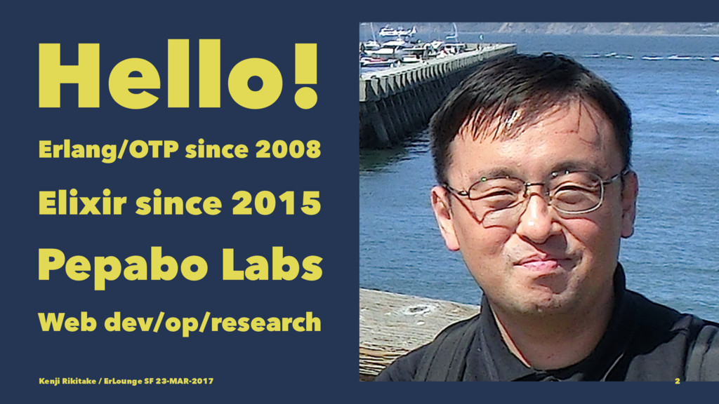 Hello! Erlang/OTP since 2008 Elixir since 2015 ...