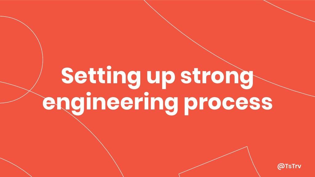 @TsTrv Setting up strong engineering process