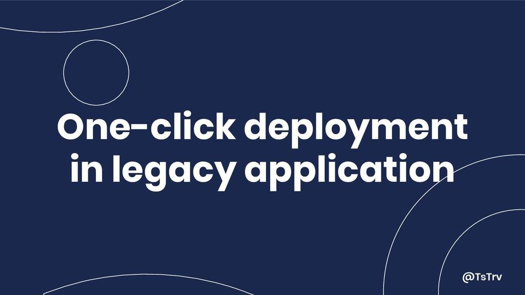 @TsTrv One-click deployment in legacy applicati...