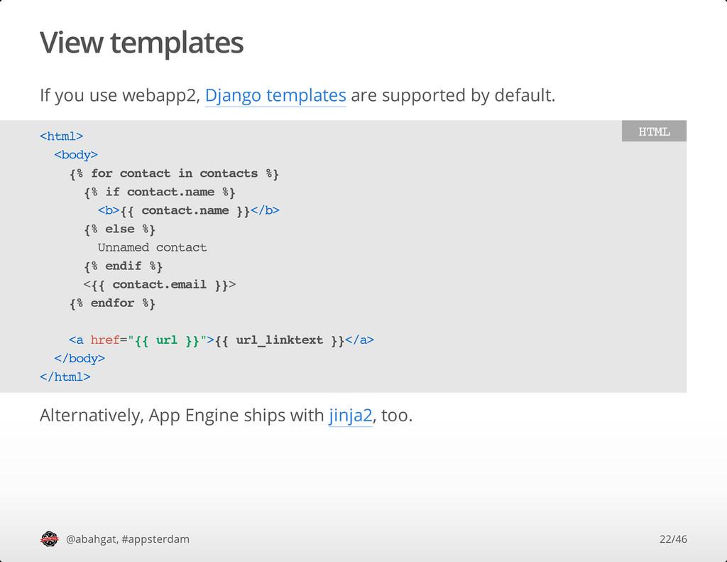 View templates If you use webapp2, Django templ...