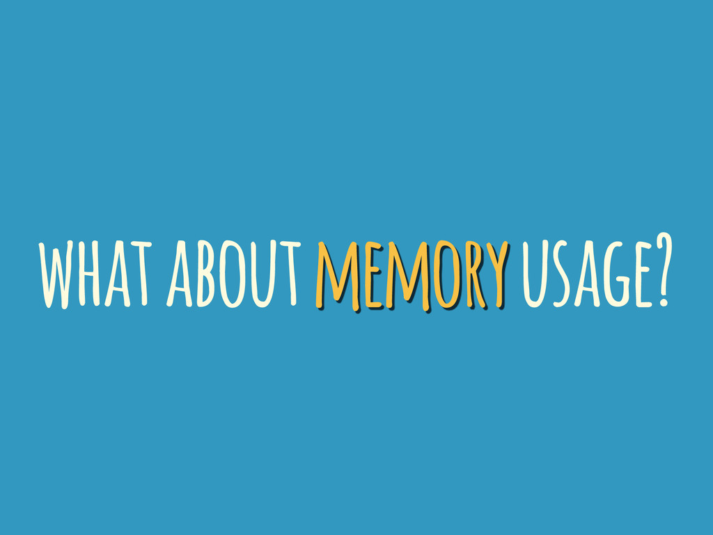 what about memory usage?