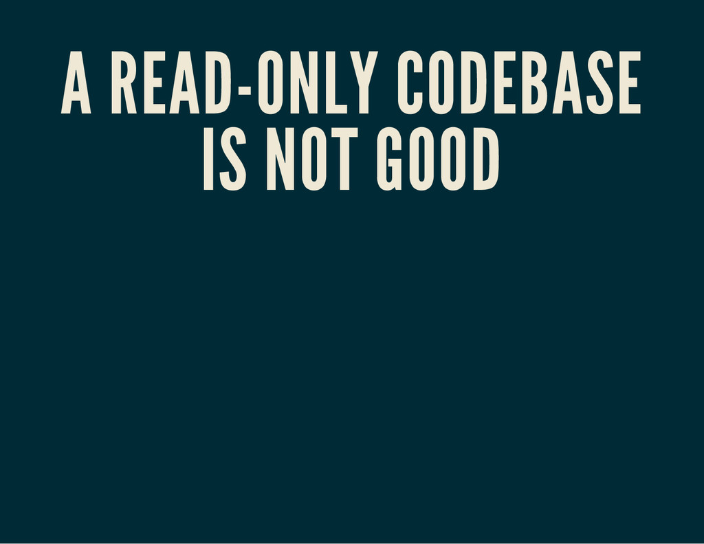 A READ-ONLY CODEBASE IS NOT GOOD