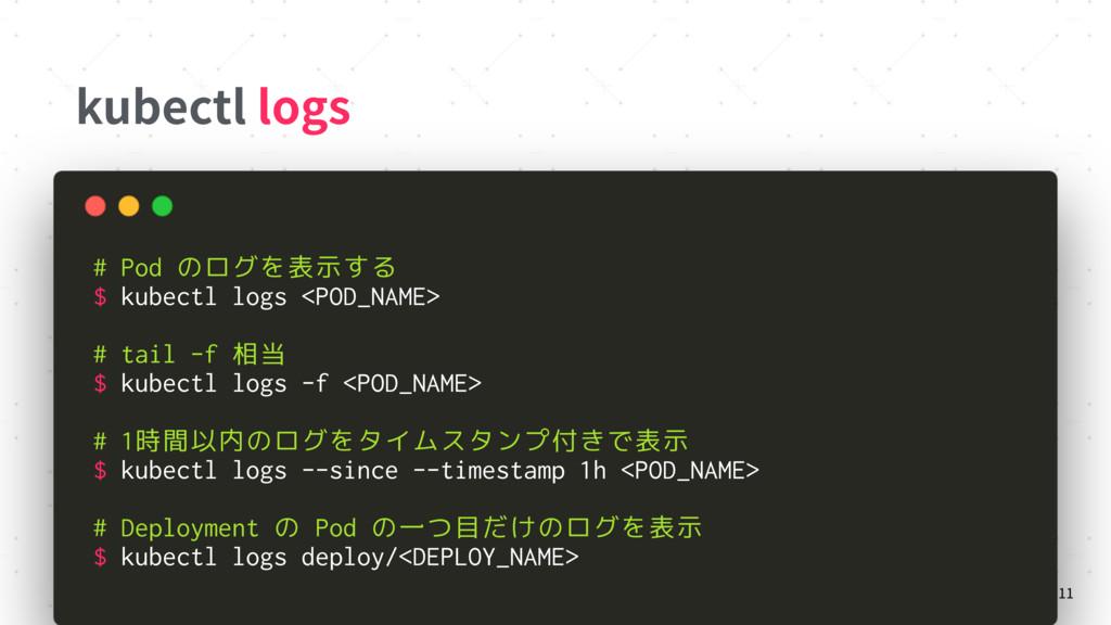 kubectl logs 11 # Pod のログを表示する $ kubectl logs <...