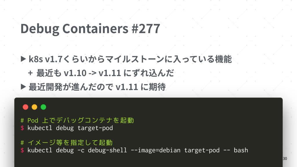 Debug Containers #277 ▶ k8s v1.7くらいからマイルストーンに⼊っ...