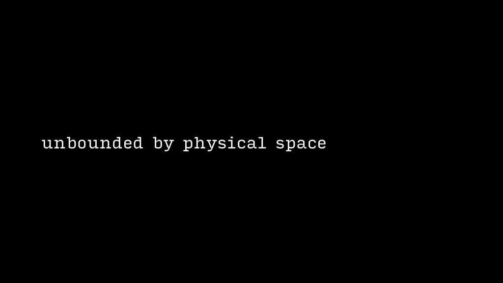 unbounded by physical space