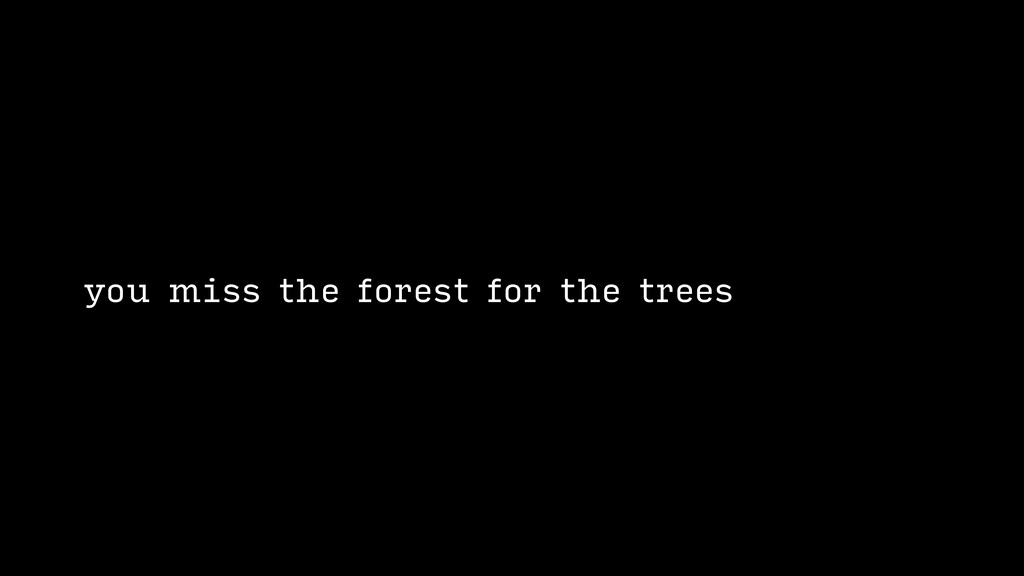 you miss the forest for the trees