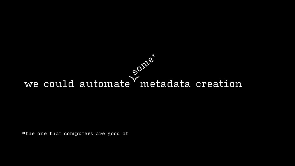 we could automate metadata creation som e* *the...