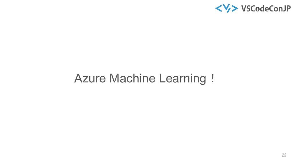 Azure Machine Learning! 22