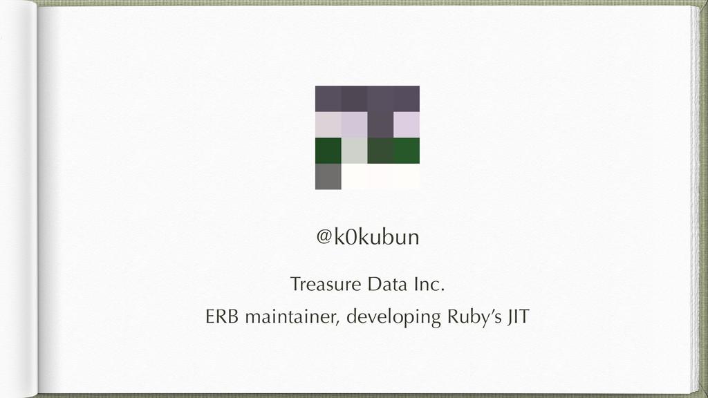 @k0kubun Treasure Data Inc. ERB maintainer, dev...