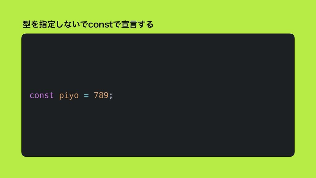 ܕΛࢦఆ͠ͳ͍ͰDPOTUͰએݴ͢Δ const piyo = 789;