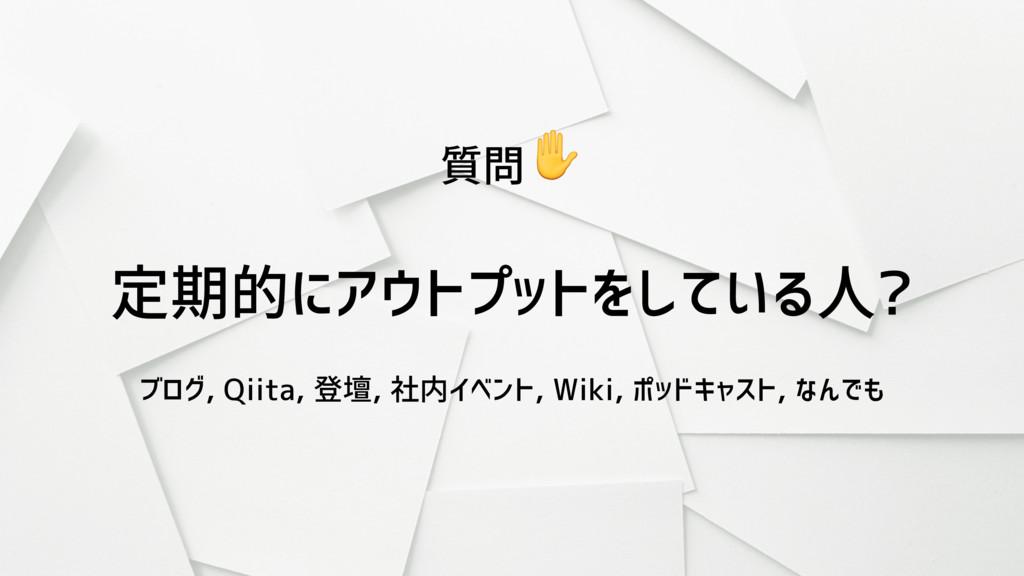 定期的にアウトプットをしている人? ブログ, Qiita, 登壇, 社内イベント, Wiki,...