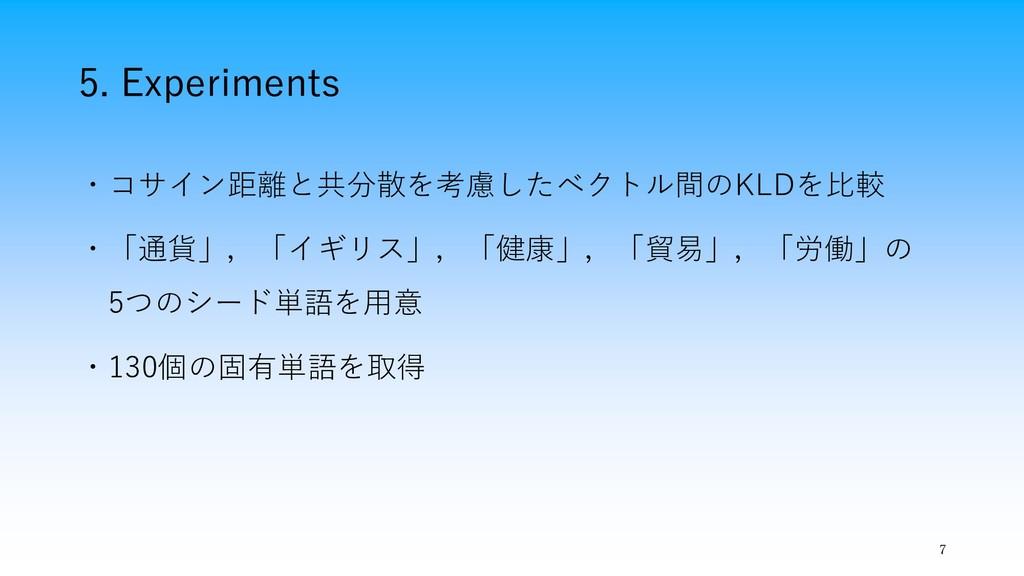 5. Experiments 7 ・コサイン距離と共分散を考慮したベクトル間のKLDを比較 ・...