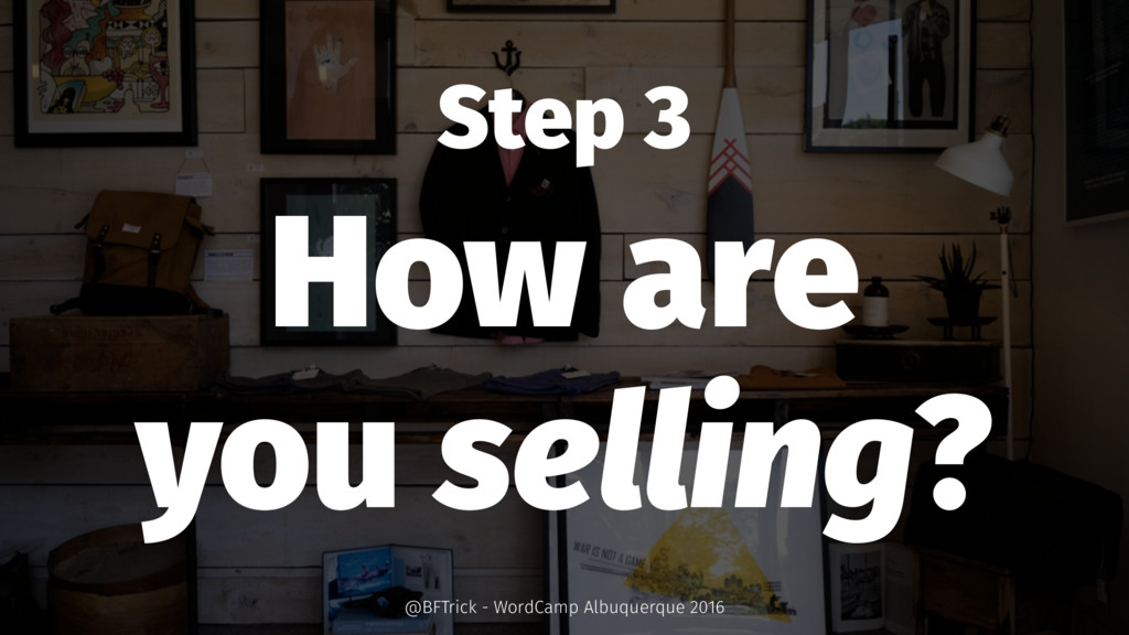 Step 3 How are you selling? @BFTrick - WordCamp...