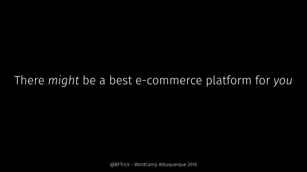 There might be a best e-commerce platform for y...