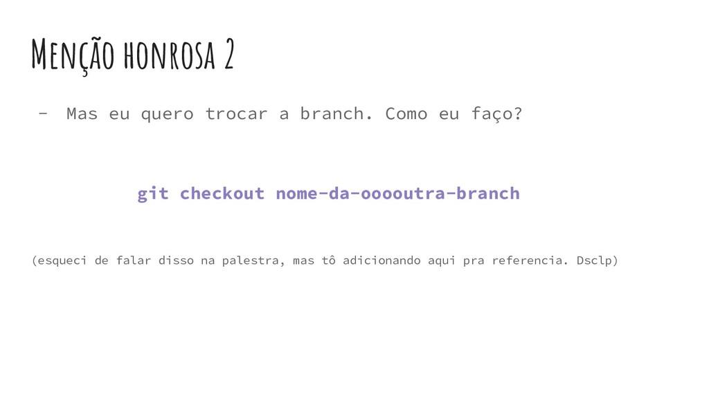 Menção honrosa 2 - Mas eu quero trocar a branch...