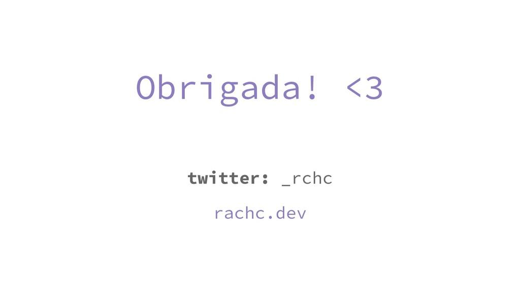Obrigada! <3 twitter: _rchc rachc.dev