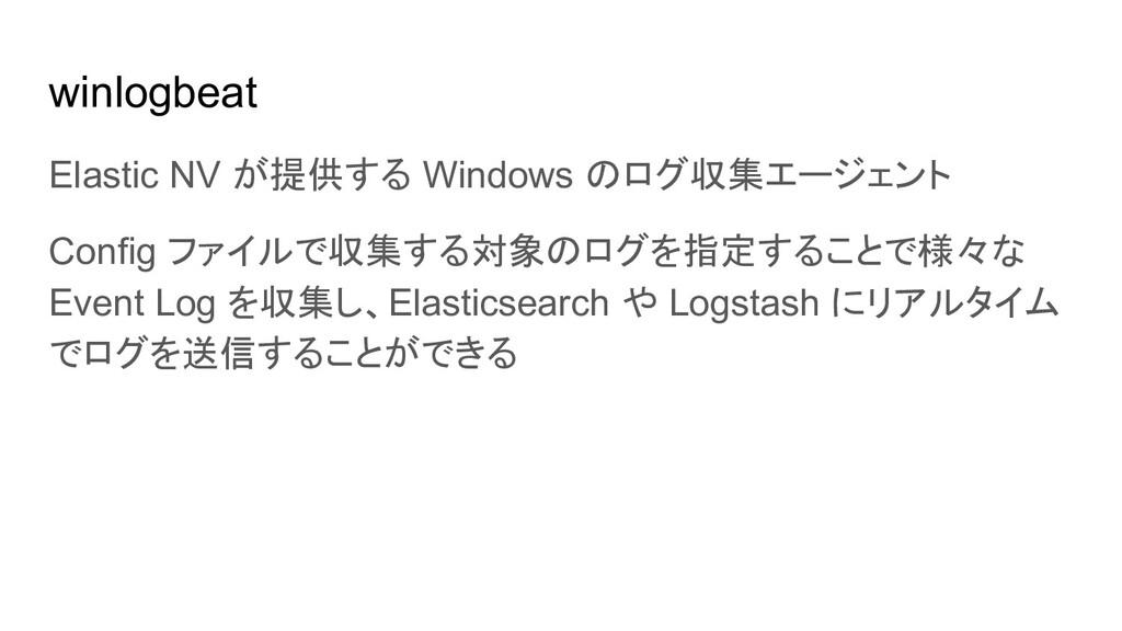 winlogbeat Elastic NV が提供する Windows のログ収集エージェント...