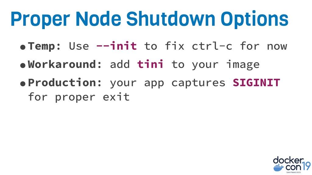 Proper Node Shutdown Options •Temp: Use --init ...