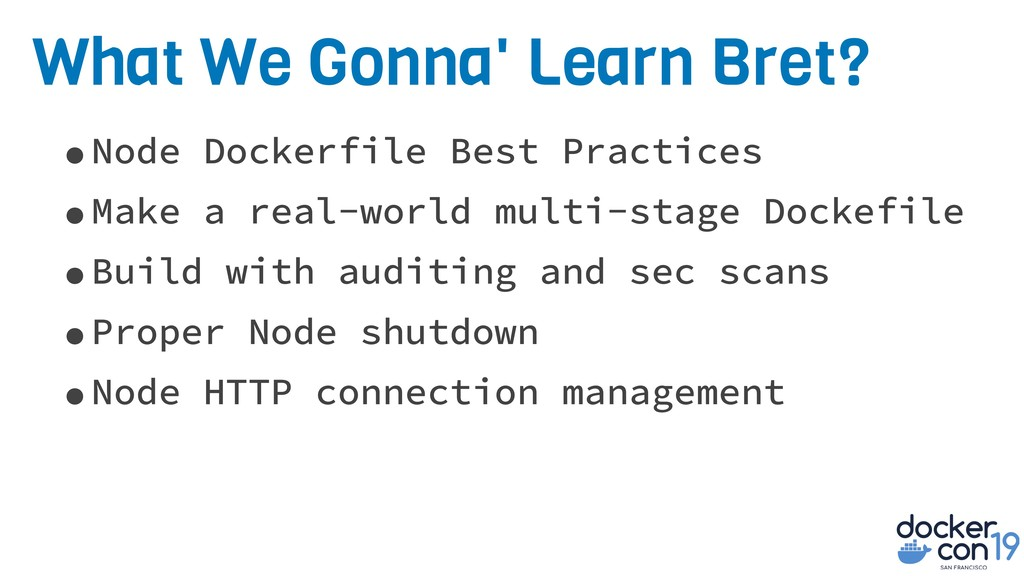What We Gonna' Learn Bret? •Node Dockerfile Bes...