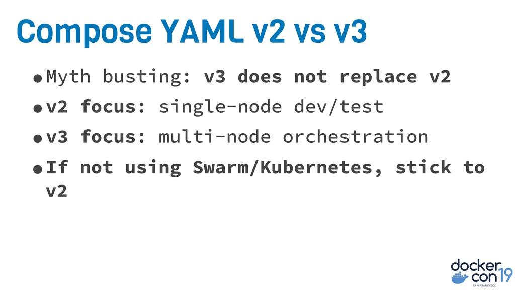 Compose YAML v2 vs v3 •Myth busting: v3 does no...