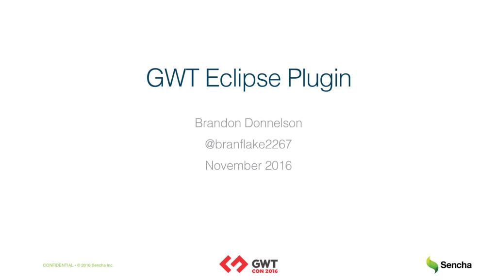 CONFIDENTIAL • © 2016 Sencha Inc. GWT Eclipse P...