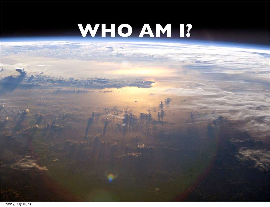 WHO AM I? Tuesday, July 15, 14