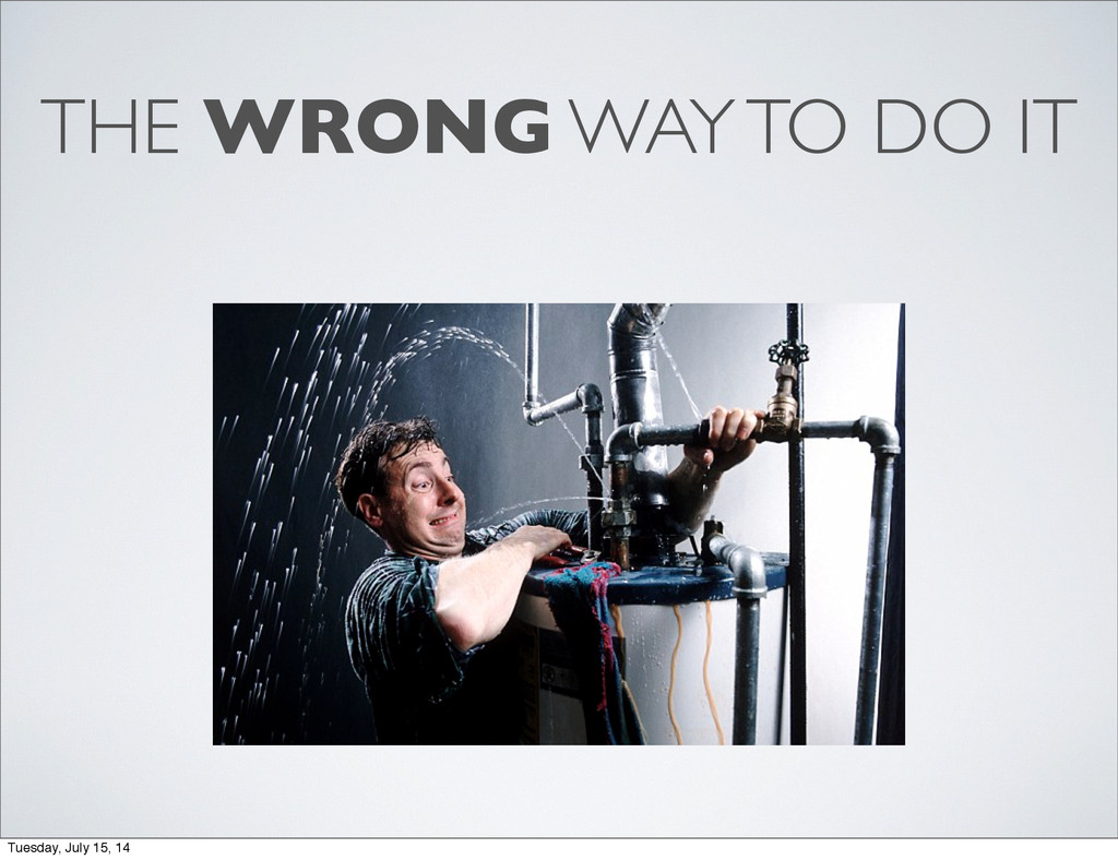 THE WRONG WAY TO DO IT Tuesday, July 15, 14