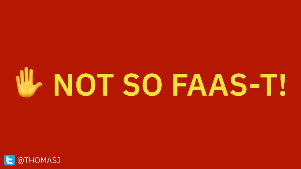 ✋ NOT SO FAAS-T! @THOMASJ
