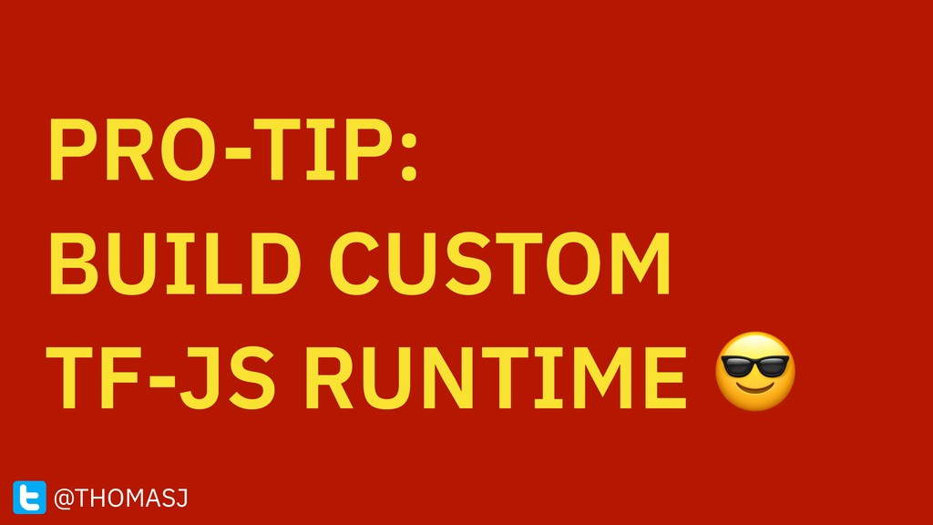 PRO-TIP: BUILD CUSTOM TF-JS RUNTIME  @THOMASJ