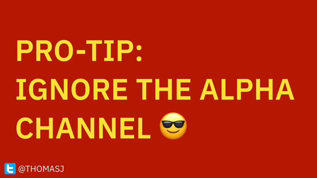 PRO-TIP: IGNORE THE ALPHA CHANNEL  @THOMASJ