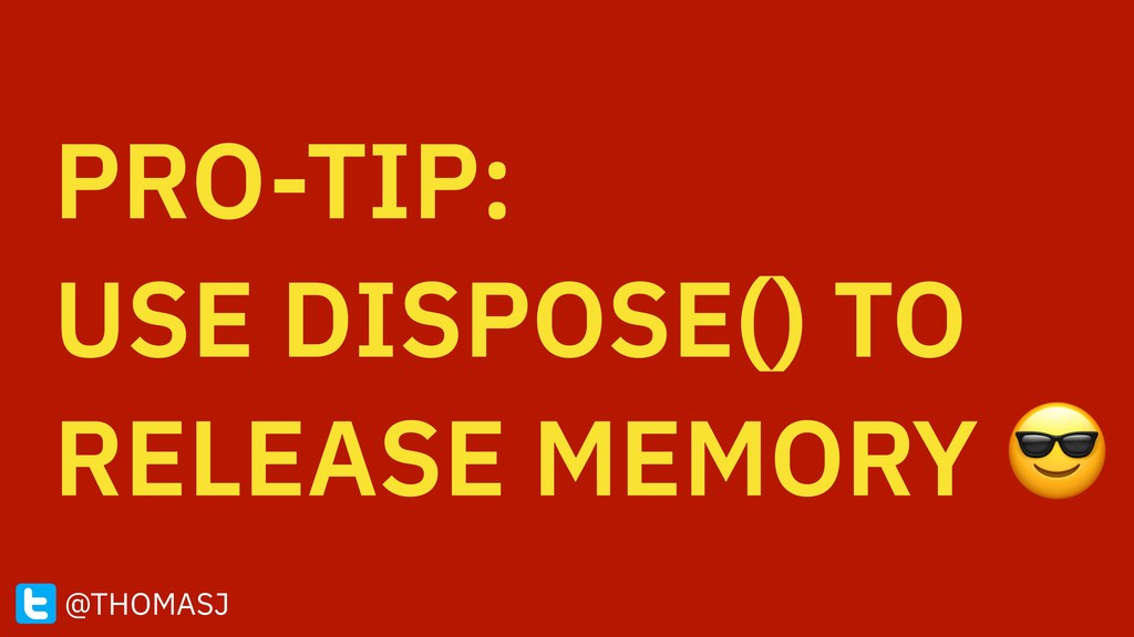 PRO-TIP: USE DISPOSE() TO RELEASE MEMORY  @THO...