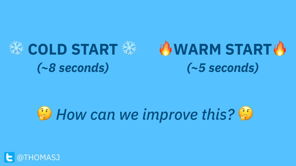 How can we improve this?  ❄ COLD START ❄ (~8 s...