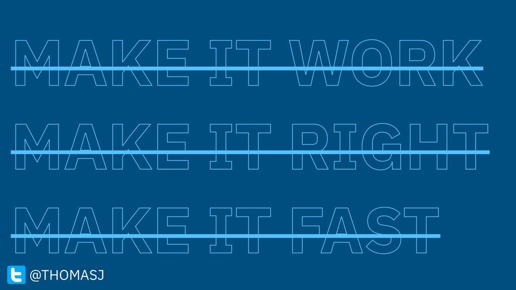 MAKE IT WORK MAKE IT RIGHT MAKE IT FAST @THOMASJ