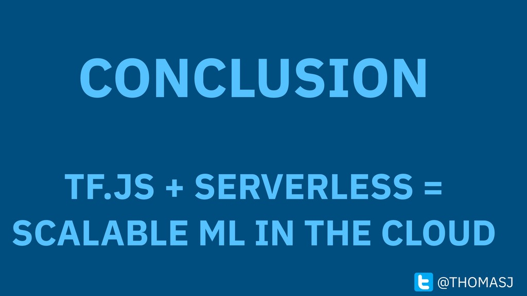 CONCLUSION TF.JS + SERVERLESS = SCALABLE ML IN ...
